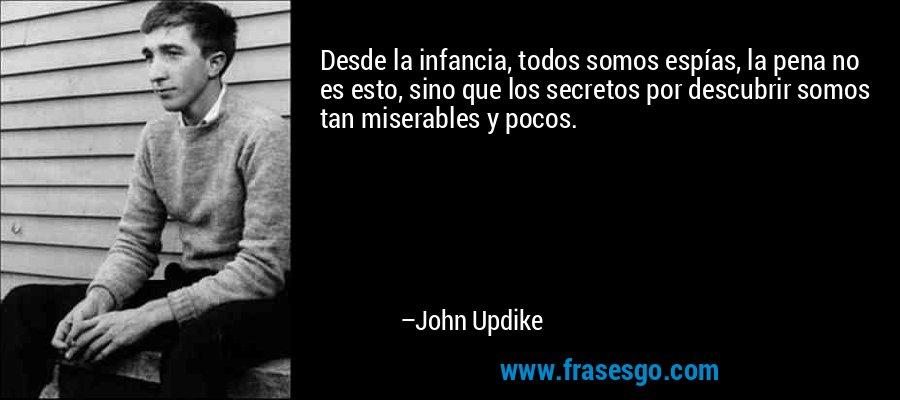 Desde la infancia, todos somos espías, la pena no es esto, sino que los secretos por descubrir somos tan miserables y pocos. – John Updike