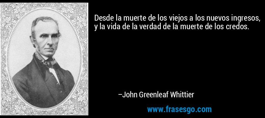 Desde la muerte de los viejos a los nuevos ingresos, y la vida de la verdad de la muerte de los credos. – John Greenleaf Whittier