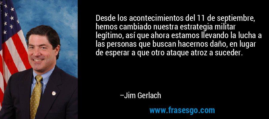Desde los acontecimientos del 11 de septiembre, hemos cambiado nuestra estrategia militar legítimo, así que ahora estamos llevando la lucha a las personas que buscan hacernos daño, en lugar de esperar a que otro ataque atroz a suceder. – Jim Gerlach