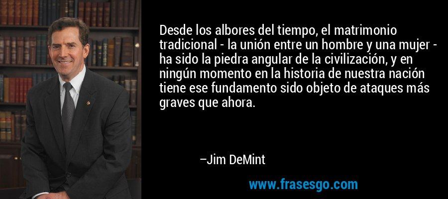 Desde los albores del tiempo, el matrimonio tradicional - la unión entre un hombre y una mujer - ha sido la piedra angular de la civilización, y en ningún momento en la historia de nuestra nación tiene ese fundamento sido objeto de ataques más graves que ahora. – Jim DeMint