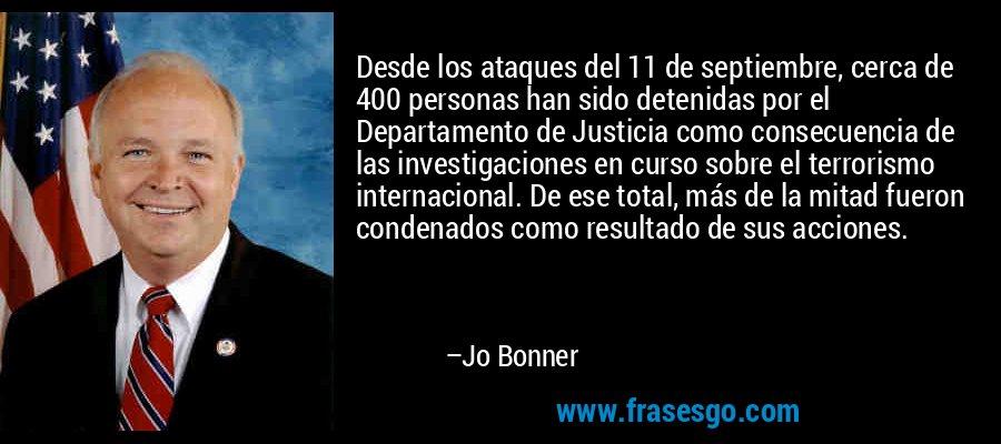 Desde los ataques del 11 de septiembre, cerca de 400 personas han sido detenidas por el Departamento de Justicia como consecuencia de las investigaciones en curso sobre el terrorismo internacional. De ese total, más de la mitad fueron condenados como resultado de sus acciones. – Jo Bonner