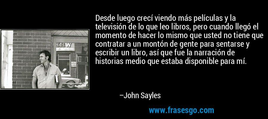 Desde luego crecí viendo más películas y la televisión de lo que leo libros, pero cuando llegó el momento de hacer lo mismo que usted no tiene que contratar a un montón de gente para sentarse y escribir un libro, así que fue la narración de historias medio que estaba disponible para mí. – John Sayles