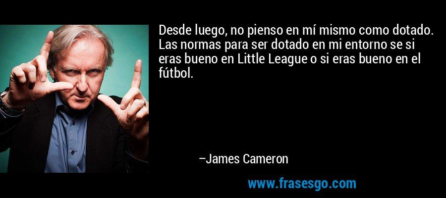 Desde luego, no pienso en mí mismo como dotado. Las normas para ser dotado en mi entorno se si eras bueno en Little League o si eras bueno en el fútbol. – James Cameron