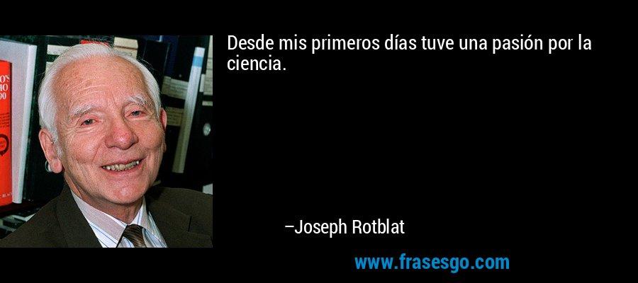 Desde mis primeros días tuve una pasión por la ciencia. – Joseph Rotblat