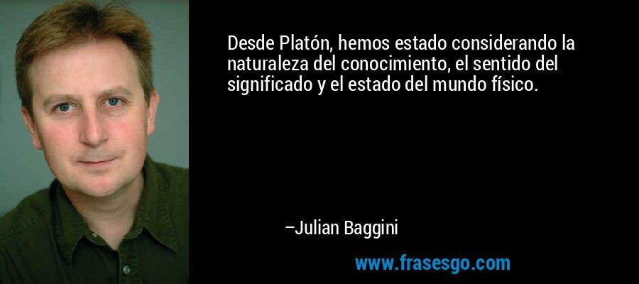 Desde Platón, hemos estado considerando la naturaleza del conocimiento, el sentido del significado y el estado del mundo físico. – Julian Baggini
