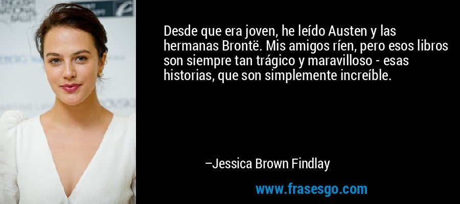 Desde que era joven, he leído Austen y las hermanas Brontë. Mis amigos ríen, pero esos libros son siempre tan trágico y maravilloso - esas historias, que son simplemente increíble. – Jessica Brown Findlay