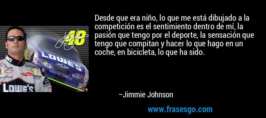 Desde que era niño, lo que me está dibujado a la competición es el sentimiento dentro de mí, la pasión que tengo por el deporte, la sensación que tengo que compitan y hacer lo que hago en un coche, en bicicleta, lo que ha sido. – Jimmie Johnson