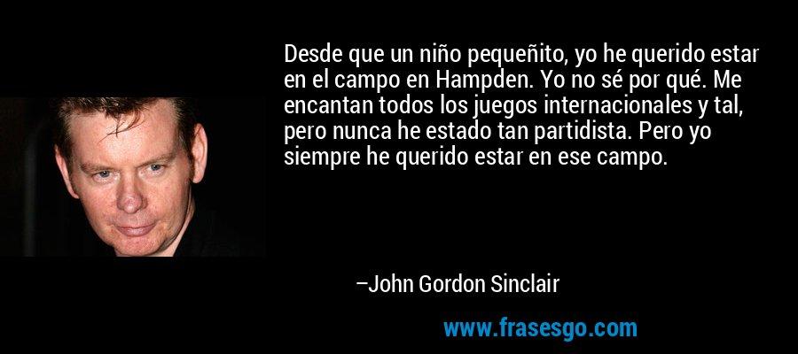 Desde que un niño pequeñito, yo he querido estar en el campo en Hampden. Yo no sé por qué. Me encantan todos los juegos internacionales y tal, pero nunca he estado tan partidista. Pero yo siempre he querido estar en ese campo. – John Gordon Sinclair