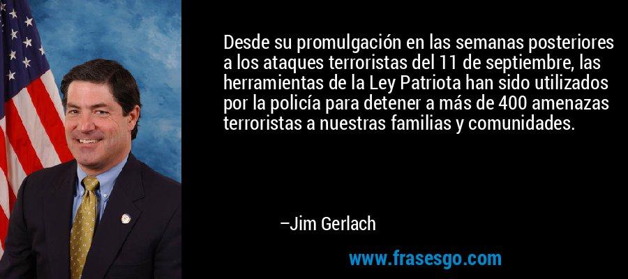 Desde su promulgación en las semanas posteriores a los ataques terroristas del 11 de septiembre, las herramientas de la Ley Patriota han sido utilizados por la policía para detener a más de 400 amenazas terroristas a nuestras familias y comunidades. – Jim Gerlach