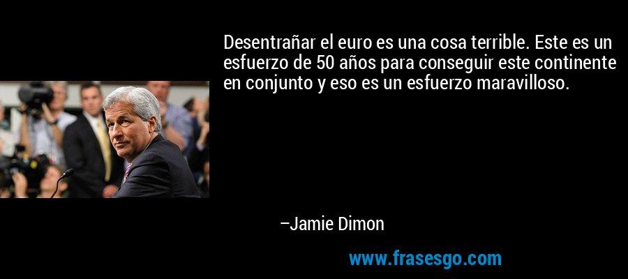 Desentrañar el euro es una cosa terrible. Este es un esfuerzo de 50 años para conseguir este continente en conjunto y eso es un esfuerzo maravilloso. – Jamie Dimon