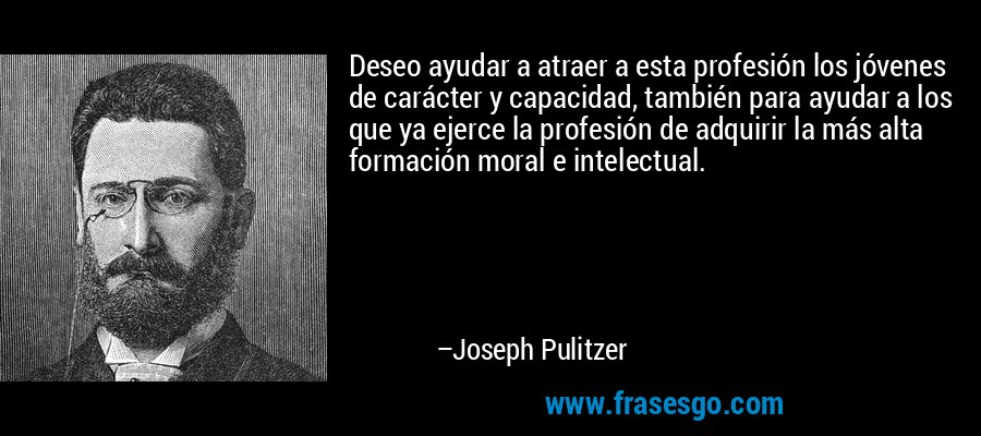 Deseo ayudar a atraer a esta profesión los jóvenes de carácter y capacidad, también para ayudar a los que ya ejerce la profesión de adquirir la más alta formación moral e intelectual. – Joseph Pulitzer