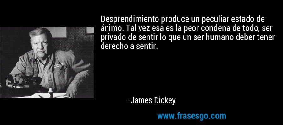 Desprendimiento produce un peculiar estado de ánimo. Tal vez esa es la peor condena de todo, ser privado de sentir lo que un ser humano deber tener derecho a sentir. – James Dickey