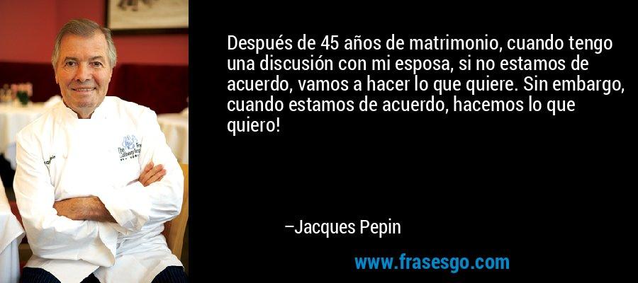 Después de 45 años de matrimonio, cuando tengo una discusión con mi esposa, si no estamos de acuerdo, vamos a hacer lo que quiere. Sin embargo, cuando estamos de acuerdo, hacemos lo que quiero! – Jacques Pepin