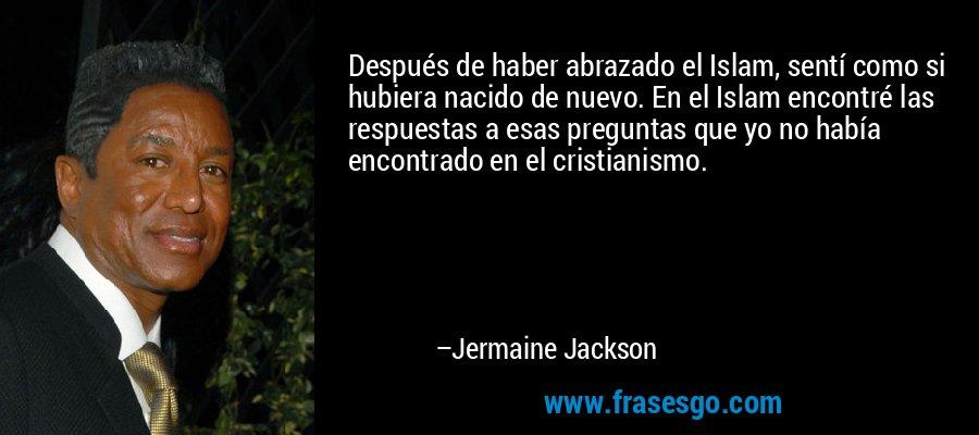 Después de haber abrazado el Islam, sentí como si hubiera nacido de nuevo. En el Islam encontré las respuestas a esas preguntas que yo no había encontrado en el cristianismo. – Jermaine Jackson