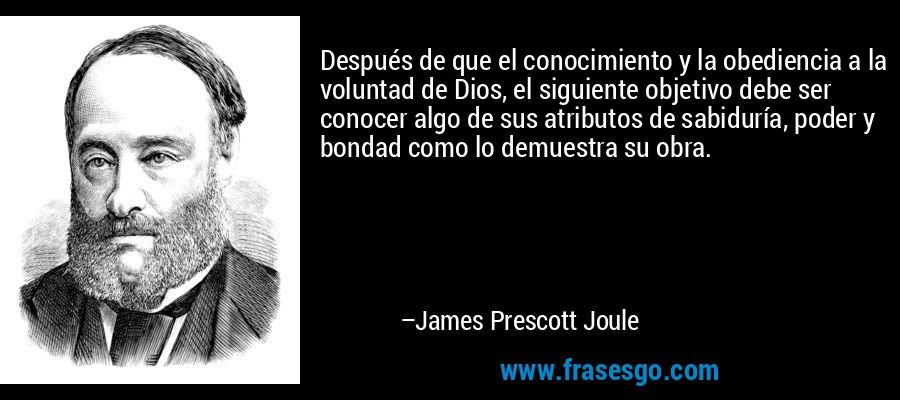 Después de que el conocimiento y la obediencia a la voluntad de Dios, el siguiente objetivo debe ser conocer algo de sus atributos de sabiduría, poder y bondad como lo demuestra su obra. – James Prescott Joule