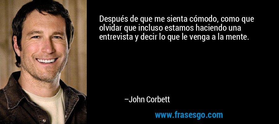 Después de que me sienta cómodo, como que olvidar que incluso estamos haciendo una entrevista y decir lo que le venga a la mente. – John Corbett