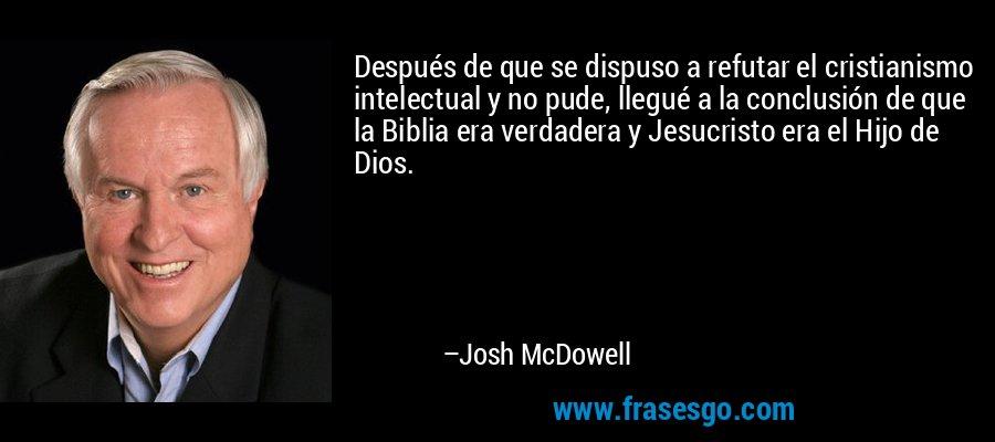 Después de que se dispuso a refutar el cristianismo intelectual y no pude, llegué a la conclusión de que la Biblia era verdadera y Jesucristo era el Hijo de Dios. – Josh McDowell