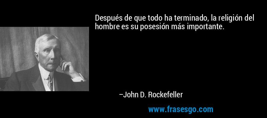 Después de que todo ha terminado, la religión del hombre es su posesión más importante. – John D. Rockefeller