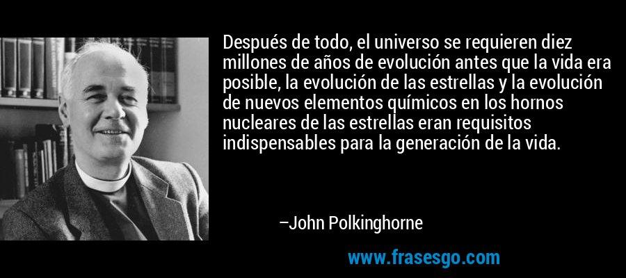 Después de todo, el universo se requieren diez millones de años de evolución antes que la vida era posible, la evolución de las estrellas y la evolución de nuevos elementos químicos en los hornos nucleares de las estrellas eran requisitos indispensables para la generación de la vida. – John Polkinghorne