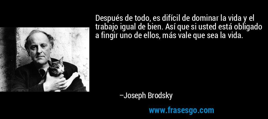 Después de todo, es difícil de dominar la vida y el trabajo igual de bien. Así que si usted está obligado a fingir uno de ellos, más vale que sea la vida. – Joseph Brodsky