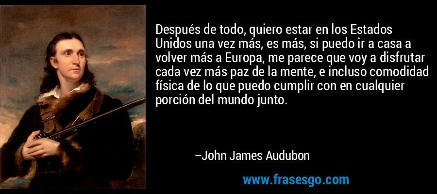 Después de todo, quiero estar en los Estados Unidos una vez más, es más, si puedo ir a casa a volver más a Europa, me parece que voy a disfrutar cada vez más paz de la mente, e incluso comodidad física de lo que puedo cumplir con en cualquier porción del mundo junto. – John James Audubon