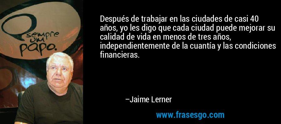 Después de trabajar en las ciudades de casi 40 años, yo les digo que cada ciudad puede mejorar su calidad de vida en menos de tres años, independientemente de la cuantía y las condiciones financieras. – Jaime Lerner