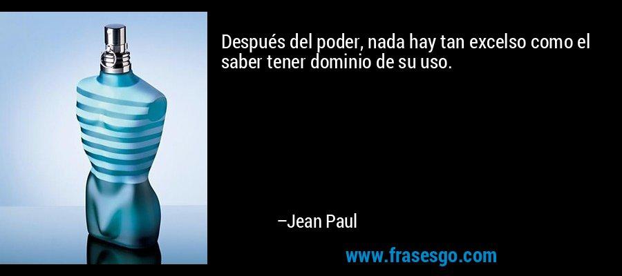 Después del poder, nada hay tan excelso como el saber tener dominio de su uso. – Jean Paul