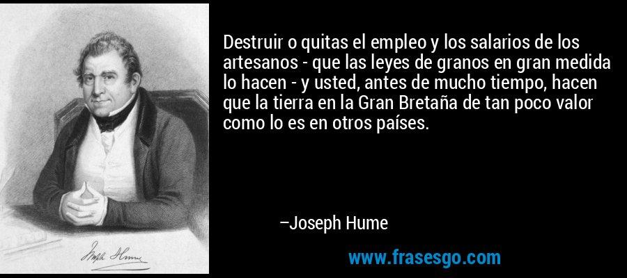 Destruir o quitas el empleo y los salarios de los artesanos - que las leyes de granos en gran medida lo hacen - y usted, antes de mucho tiempo, hacen que la tierra en la Gran Bretaña de tan poco valor como lo es en otros países. – Joseph Hume