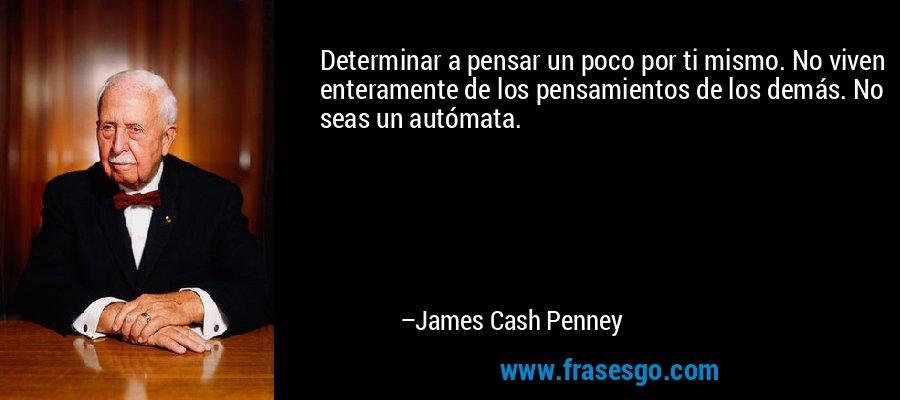 Determinar a pensar un poco por ti mismo. No viven enteramente de los pensamientos de los demás. No seas un autómata. – James Cash Penney