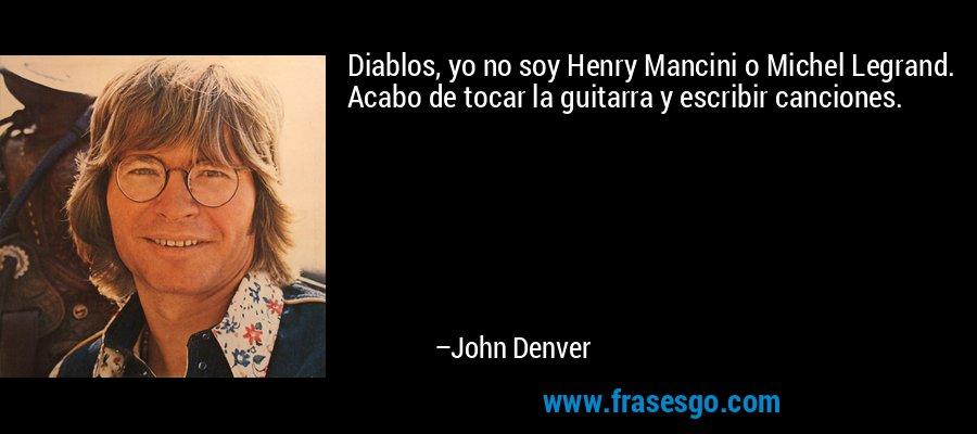 Diablos, yo no soy Henry Mancini o Michel Legrand. Acabo de tocar la guitarra y escribir canciones. – John Denver
