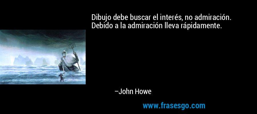 Dibujo debe buscar el interés, no admiración. Debido a la admiración lleva rápidamente. – John Howe