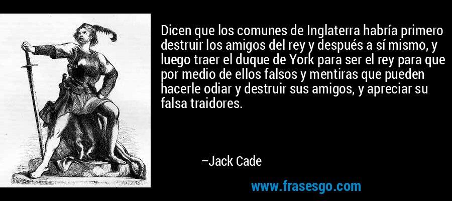 Dicen que los comunes de Inglaterra habría primero destruir los amigos del rey y después a sí mismo, y luego traer el duque de York para ser el rey para que por medio de ellos falsos y mentiras que pueden hacerle odiar y destruir sus amigos, y apreciar su falsa traidores. – Jack Cade