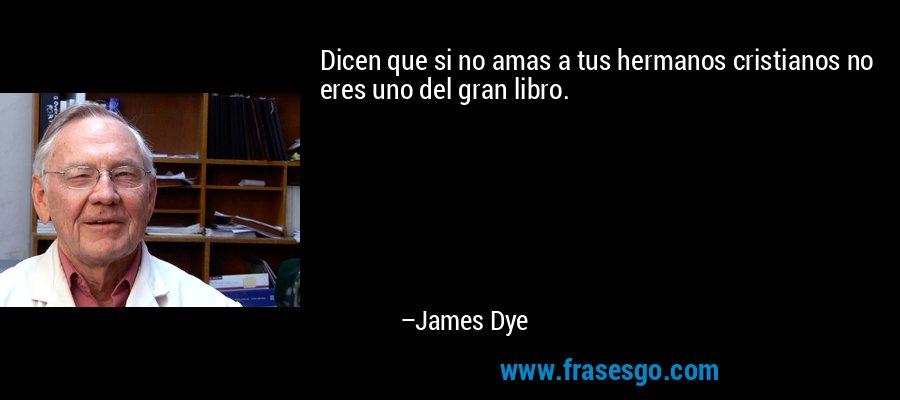 Dicen que si no amas a tus hermanos cristianos no eres uno del gran libro. – James Dye