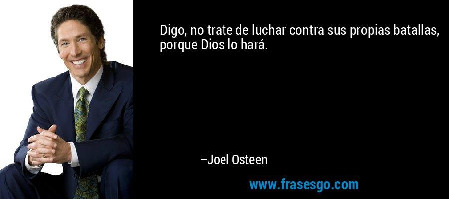 Digo, no trate de luchar contra sus propias batallas, porque Dios lo hará. – Joel Osteen