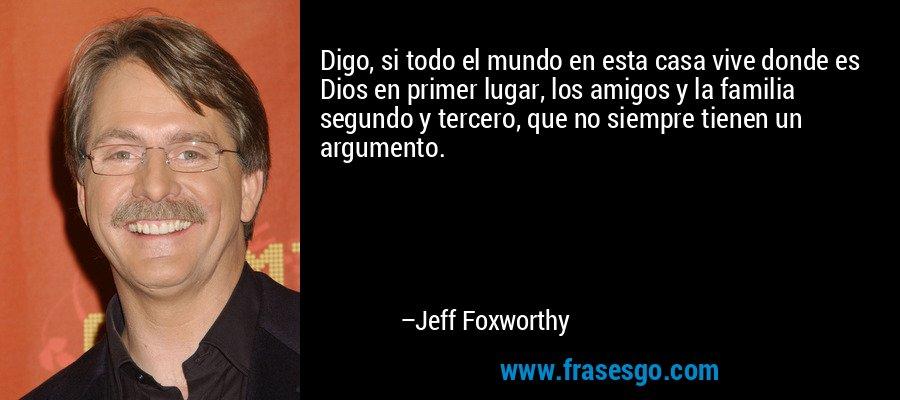 Digo, si todo el mundo en esta casa vive donde es Dios en primer lugar, los amigos y la familia segundo y tercero, que no siempre tienen un argumento. – Jeff Foxworthy