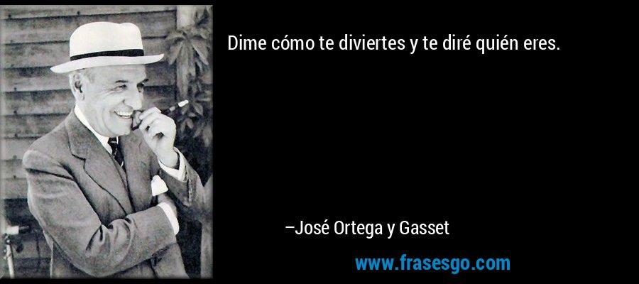 Dime cómo te diviertes y te diré quién eres. – José Ortega y Gasset