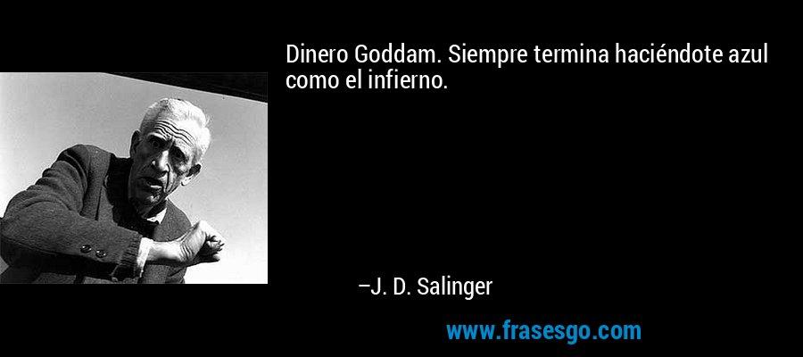 Dinero Goddam. Siempre termina haciéndote azul como el infierno. – J. D. Salinger