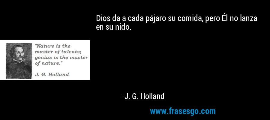Dios da a cada pájaro su comida, pero Él no lanza en su nido. – J. G. Holland