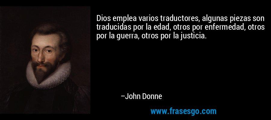 Dios emplea varios traductores, algunas piezas son traducidas por la edad, otros por enfermedad, otros por la guerra, otros por la justicia. – John Donne