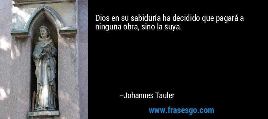 Dios en su sabiduría ha decidido que pagará a ninguna obra, sino la suya. – Johannes Tauler