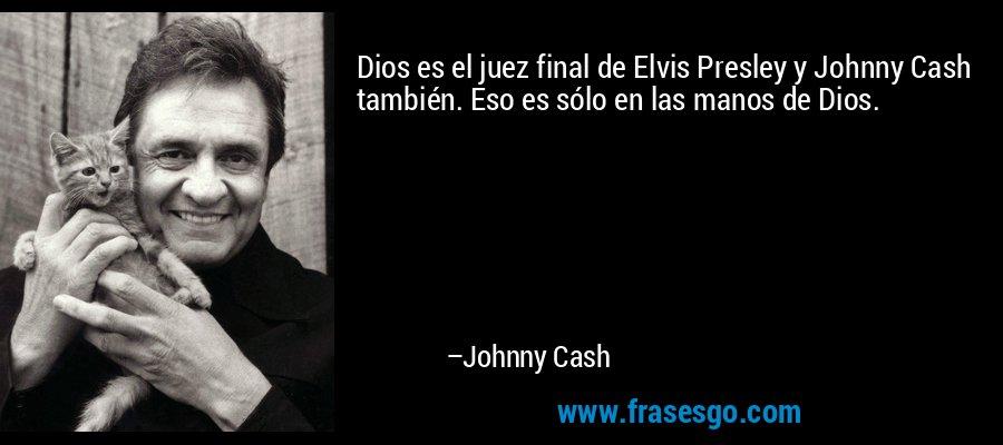 Dios es el juez final de Elvis Presley y Johnny Cash también. Eso es sólo en las manos de Dios. – Johnny Cash