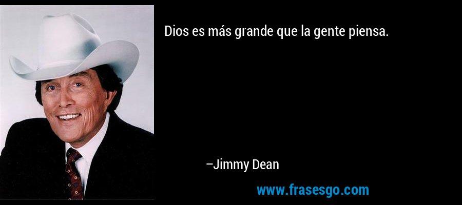 Dios es más grande que la gente piensa. – Jimmy Dean