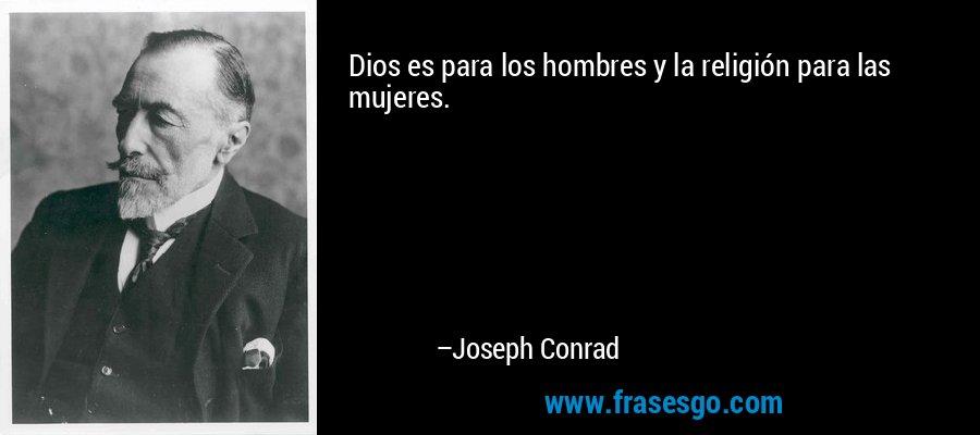 Dios es para los hombres y la religión para las mujeres. – Joseph Conrad