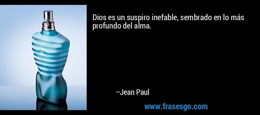 Dios es un suspiro inefable, sembrado en lo más profundo del alma. – Jean Paul