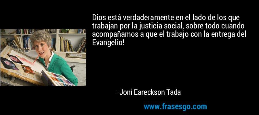 Dios está verdaderamente en el lado de los que trabajan por la justicia social, sobre todo cuando acompañamos a que el trabajo con la entrega del Evangelio! – Joni Eareckson Tada