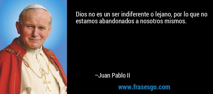 Dios no es un ser indiferente o lejano, por lo que no estamos abandonados a nosotros mismos. – Juan Pablo II