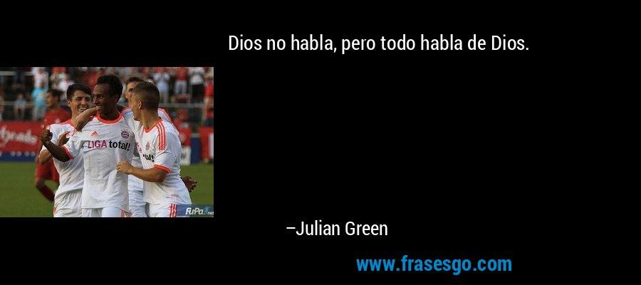 Dios no habla, pero todo habla de Dios. – Julian Green