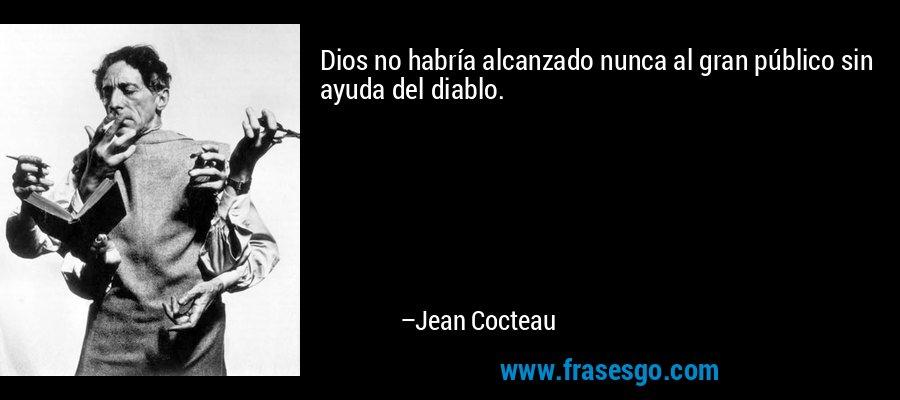 Dios no habría alcanzado nunca al gran público sin ayuda del diablo. – Jean Cocteau