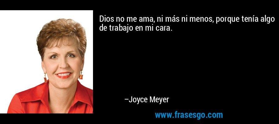 Dios no me ama, ni más ni menos, porque tenía algo de trabajo en mi cara. – Joyce Meyer