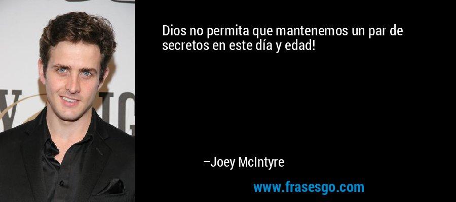 Dios no permita que mantenemos un par de secretos en este día y edad! – Joey McIntyre